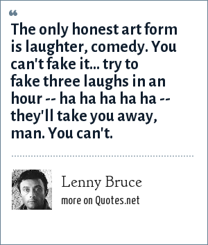 Lenny Bruce: The only honest art form is laughter, comedy. You can't fake it... try to fake three laughs in an hour -- ha ha ha ha ha -- they'll take you away, man. You can't.