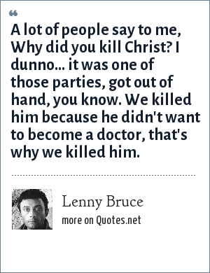 Lenny Bruce: A lot of people say to me, Why did you kill Christ? I dunno... it was one of those parties, got out of hand, you know. We killed him because he didn't want to become a doctor, that's why we killed him.