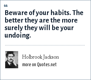 Holbrook Jackson: Beware of your habits. The better they are the more surely they will be your undoing.