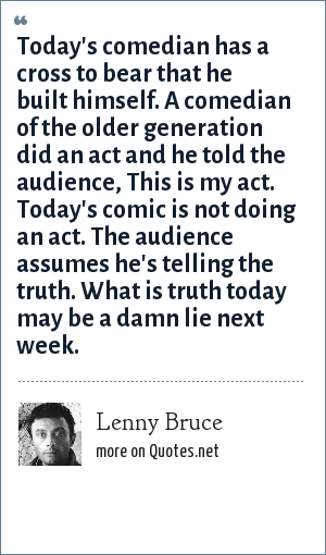 Lenny Bruce: Today's comedian has a cross to bear that he built himself. A comedian of the older generation did an act and he told the audience, This is my act. Today's comic is not doing an act. The audience assumes he's telling the truth. What is truth today may be a damn lie next week.