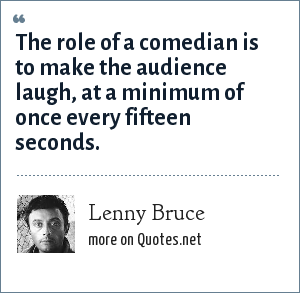 Lenny Bruce: The role of a comedian is to make the audience laugh, at a minimum of once every fifteen seconds.