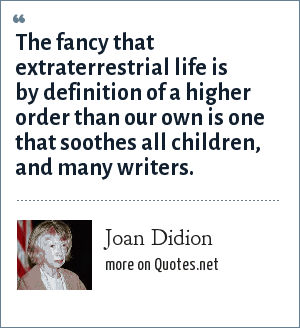Joan Didion: The fancy that extraterrestrial life is by definition of a higher order than our own is one that soothes all children, and many writers.