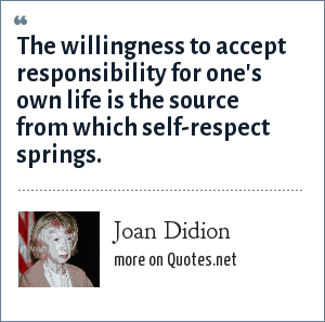 Joan Didion: The willingness to accept responsibility for one's own life is the source from which self-respect springs.