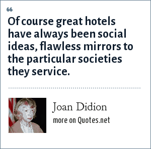 Joan Didion: Of course great hotels have always been social ideas, flawless mirrors to the particular societies they service.