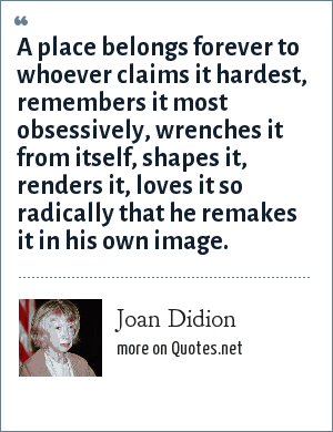 Joan Didion: A place belongs forever to whoever claims it hardest, remembers it most obsessively, wrenches it from itself, shapes it, renders it, loves it so radically that he remakes it in his own image.