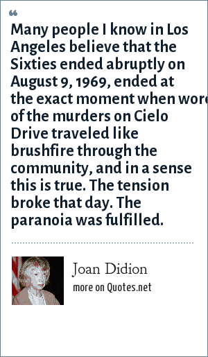 Joan Didion: Many people I know in Los Angeles believe that the Sixties ended abruptly on August 9, 1969, ended at the exact moment when word of the murders on Cielo Drive traveled like brushfire through the community, and in a sense this is true. The tension broke that day. The paranoia was fulfilled.