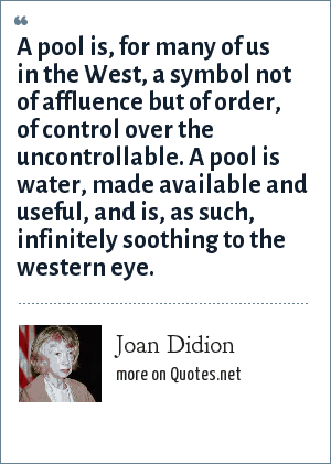 Joan Didion: A pool is, for many of us in the West, a symbol not of affluence but of order, of control over the uncontrollable. A pool is water, made available and useful, and is, as such, infinitely soothing to the western eye.
