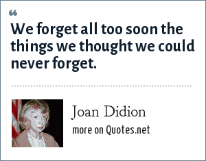 Joan Didion: We forget all too soon the things we thought we could never forget.