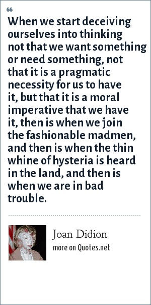 Joan Didion: When we start deceiving ourselves into thinking not that we want something or need something, not that it is a pragmatic necessity for us to have it, but that it is a moral imperative that we have it, then is when we join the fashionable madmen, and then is when the thin whine of hysteria is heard in the land, and then is when we are in bad trouble.