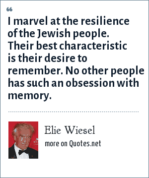Elie Wiesel: I marvel at the resilience of the Jewish people. Their best characteristic is their desire to remember. No other people has such an obsession with memory.