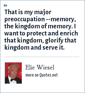 Elie Wiesel: That is my major preoccupation --memory, the kingdom of memory. I want to protect and enrich that kingdom, glorify that kingdom and serve it.