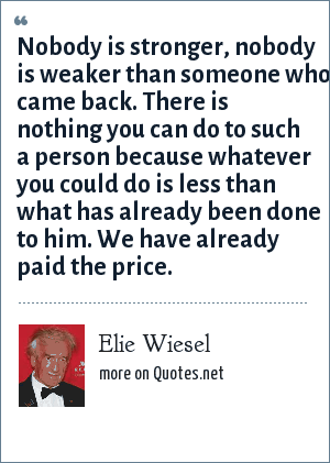 Elie Wiesel: Nobody is stronger, nobody is weaker than someone who came back. There is nothing you can do to such a person because whatever you could do is less than what has already been done to him. We have already paid the price.