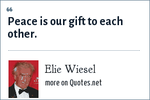 Elie Wiesel: Peace is our gift to each other.