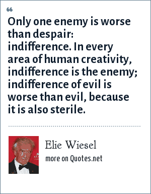 Elie Wiesel: Only one enemy is worse than despair: indifference. In every area of human creativity, indifference is the enemy; indifference of evil is worse than evil, because it is also sterile.