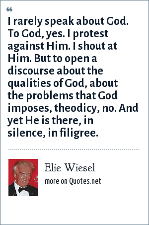 Elie Wiesel: I rarely speak about God. To God, yes. I protest against Him. I shout at Him. But to open a discourse about the qualities of God, about the problems that God imposes, theodicy, no. And yet He is there, in silence, in filigree.
