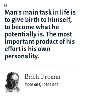 Erich Fromm: Man's main task in life is to give birth to himself, to become what he potentially is. The most important product of his effort is his own personality.