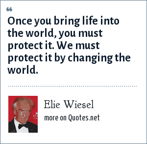 Elie Wiesel: Once you bring life into the world, you must protect it. We must protect it by changing the world.