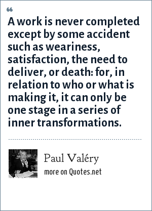 Paul Valéry: A work is never completed except by some accident such as weariness, satisfaction, the need to deliver, or death: for, in relation to who or what is making it, it can only be one stage in a series of inner transformations.