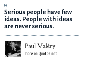 Paul Valéry: Serious people have few ideas. People with ideas are never serious.