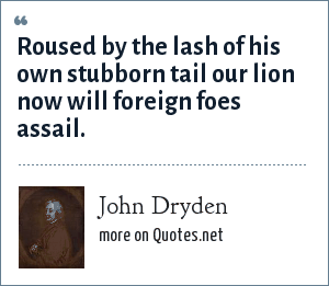 John Dryden: Roused by the lash of his own stubborn tail our lion now will foreign foes assail.