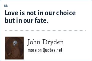 John Dryden: Love is not in our choice but in our fate.