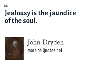 John Dryden: Jealousy is the jaundice of the soul.