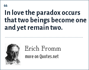 Erich Fromm: In love the paradox occurs that two beings become one and yet remain two.