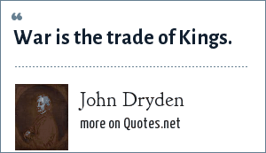 John Dryden: War is the trade of Kings.