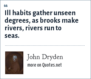John Dryden: Ill habits gather unseen degrees, as brooks make rivers, rivers run to seas.