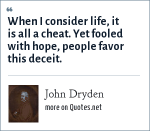 John Dryden: When I consider life, it is all a cheat. Yet fooled with hope, people favor this deceit.