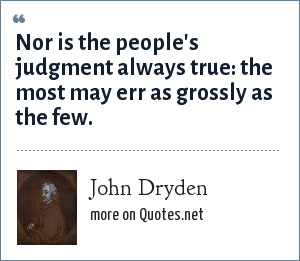 John Dryden: Nor is the people's judgment always true: the most may err as grossly as the few.