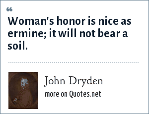 John Dryden: Woman's honor is nice as ermine; it will not bear a soil.