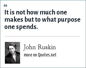 John Ruskin: It is not how much one makes but to what purpose one spends.