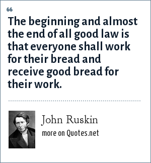 John Ruskin: The beginning and almost the end of all good law is that everyone shall work for their bread and receive good bread for their work.