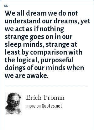 Erich Fromm: We all dream we do not understand our dreams, yet we act as if nothing strange goes on in our sleep minds, strange at least by comparison with the logical, purposeful doings of our minds when we are awake.