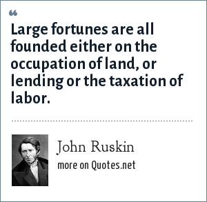 John Ruskin: Large fortunes are all founded either on the occupation of land, or lending or the taxation of labor.