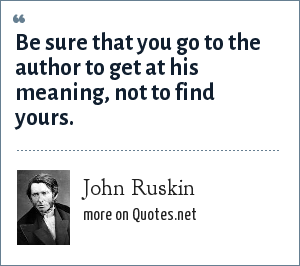 John Ruskin: Be sure that you go to the author to get at his meaning, not to find yours.