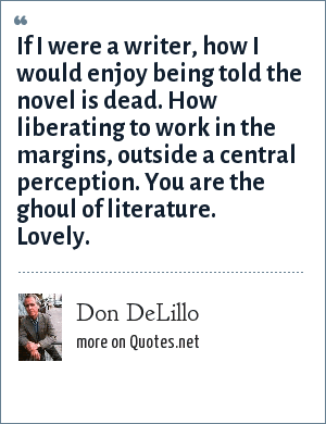 Don DeLillo: If I were a writer, how I would enjoy being told the novel is dead. How liberating to work in the margins, outside a central perception. You are the ghoul of literature. Lovely.