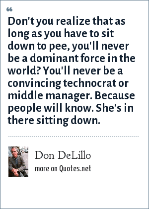 Don DeLillo: Don't you realize that as long as you have to sit down to pee, you'll never be a dominant force in the world? You'll never be a convincing technocrat or middle manager. Because people will know. She's in there sitting down.