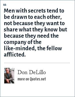 Don DeLillo: Men with secrets tend to be drawn to each other, not because they want to share what they know but because they need the company of the like-minded, the fellow afflicted.