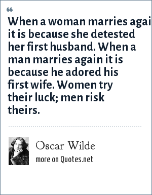 Oscar Wilde: When a woman marries again it is because she detested her first husband. When a man marries again it is because he adored his first wife. Women try their luck; men risk theirs.