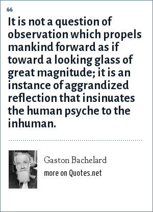 Gaston Bachelard: It is not a question of observation which propels mankind forward as if toward a looking glass of great magnitude; it is an instance of aggrandized reflection that insinuates the human psyche to the inhuman.