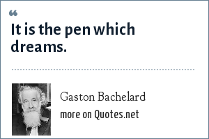 Gaston Bachelard: It is the pen which dreams.