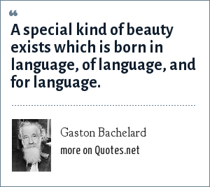 Gaston Bachelard: A special kind of beauty exists which is born in language, of language, and for language.