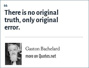 Gaston Bachelard: There is no original truth, only original error.