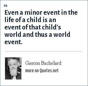 Gaston Bachelard: Even a minor event in the life of a child is an event of that child's world and thus a world event.