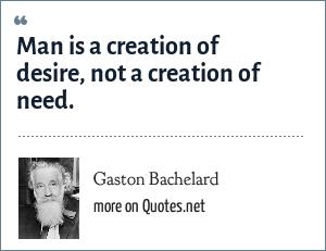 Gaston Bachelard: Man is a creation of desire, not a creation of need.