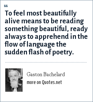 Gaston Bachelard: To feel most beautifully alive means to be reading something beautiful, ready always to apprehend in the flow of language the sudden flash of poetry.