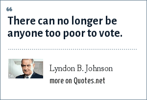 Lyndon B. Johnson: There can no longer be anyone too poor to vote.