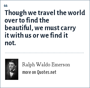 Ralph Waldo Emerson: Though we travel the world over to find the beautiful, we must carry it with us or we find it not.